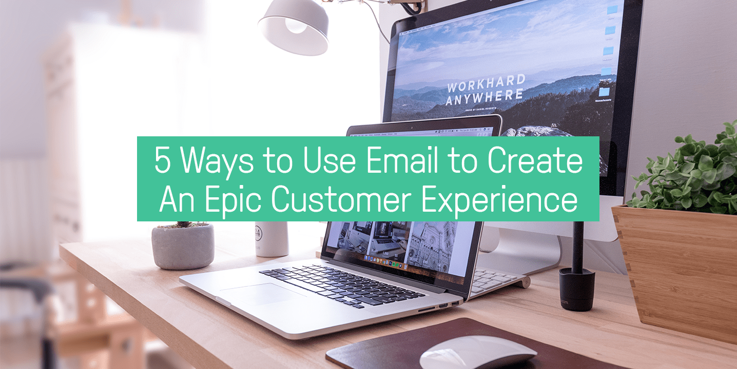 5 ways to use email to create an epic customer experience