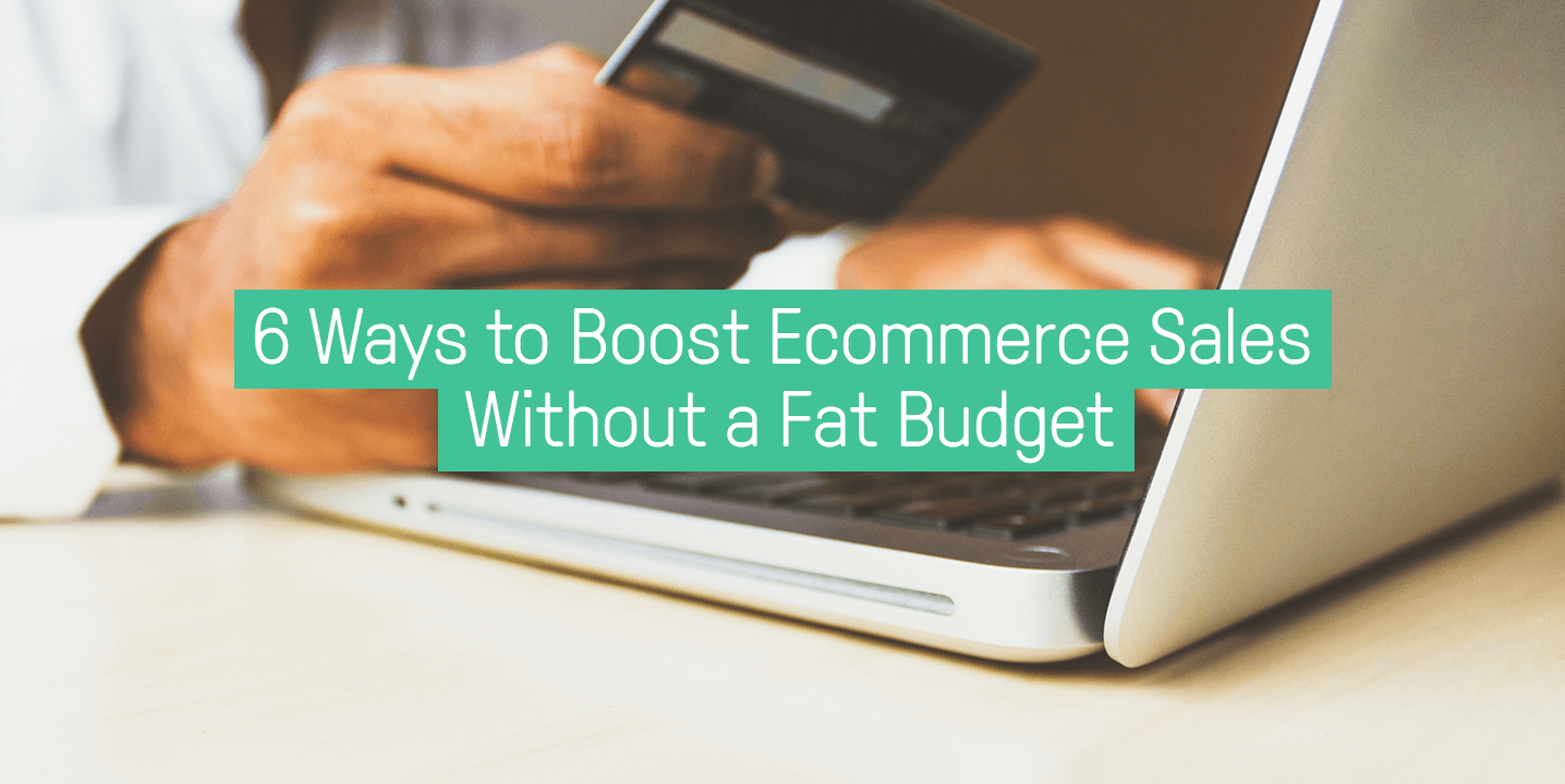 6 ways to boost ecommerce without a fat budget